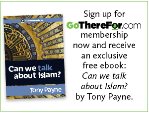 Sign up for GoThereFor membership now and receive an exclusive free ebook, 'Can we talk about Islam?' by Tony Payne